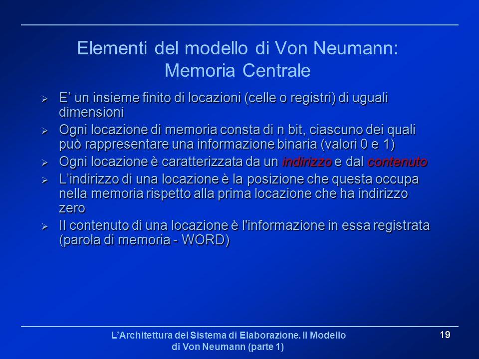 LArchitettura del Sistema di Elaborazione. Il Modello di Von Neumann (parte 1) 19 Elementi del modello di Von Neumann: Memoria Centrale E un insieme f