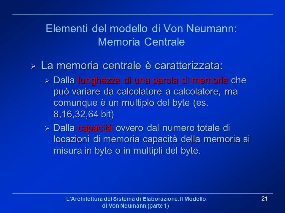 LArchitettura del Sistema di Elaborazione. Il Modello di Von Neumann (parte 1) 21 Elementi del modello di Von Neumann: Memoria Centrale La memoria cen