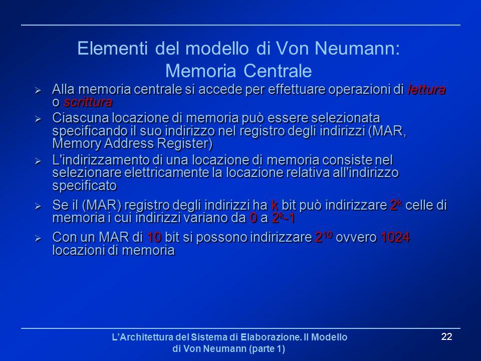 LArchitettura del Sistema di Elaborazione. Il Modello di Von Neumann (parte 1) 22 Elementi del modello di Von Neumann: Memoria Centrale Alla memoria c