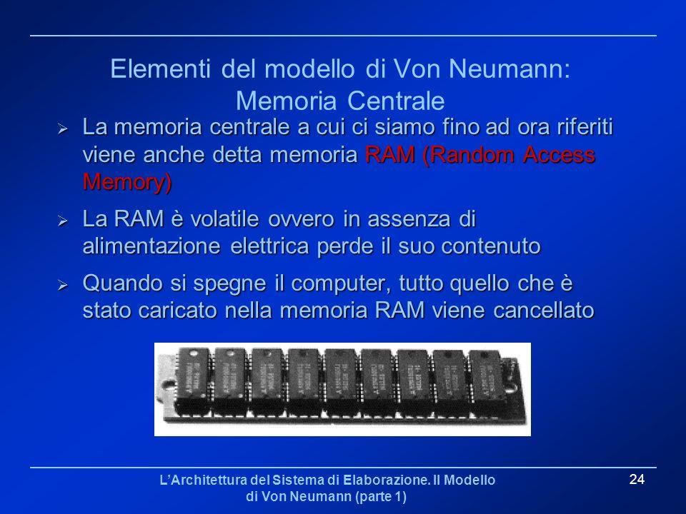 LArchitettura del Sistema di Elaborazione. Il Modello di Von Neumann (parte 1) 24 Elementi del modello di Von Neumann: Memoria Centrale La memoria cen