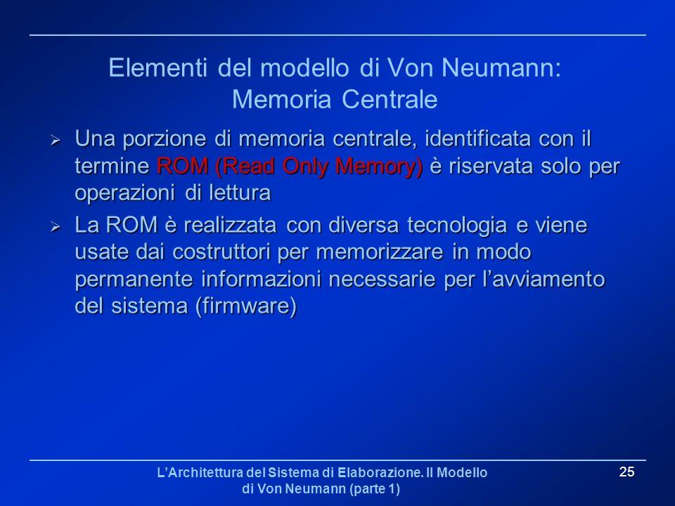 LArchitettura del Sistema di Elaborazione. Il Modello di Von Neumann (parte 1) 25 Elementi del modello di Von Neumann: Memoria Centrale Una porzione d