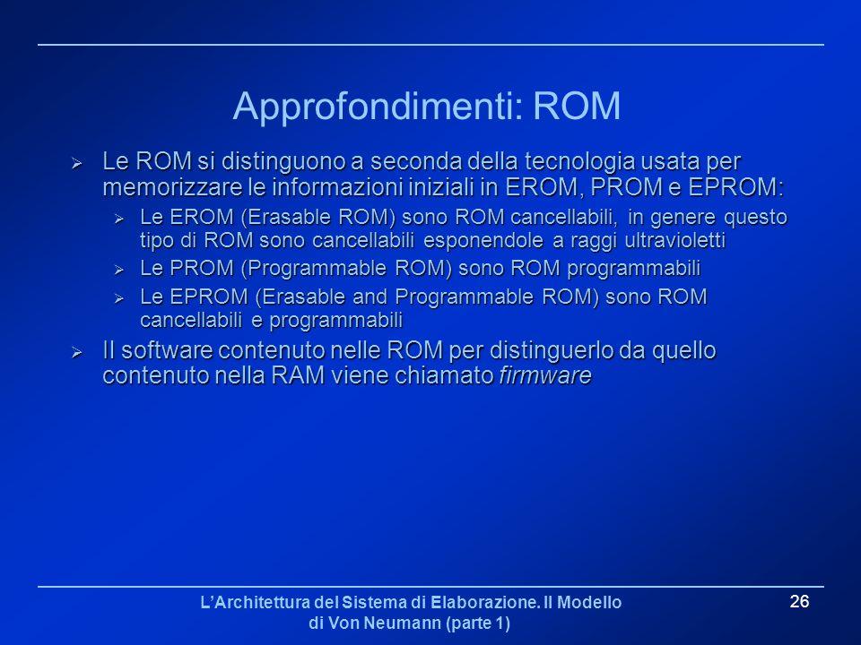 LArchitettura del Sistema di Elaborazione. Il Modello di Von Neumann (parte 1) 26 Approfondimenti: ROM Le ROM si distinguono a seconda della tecnologi