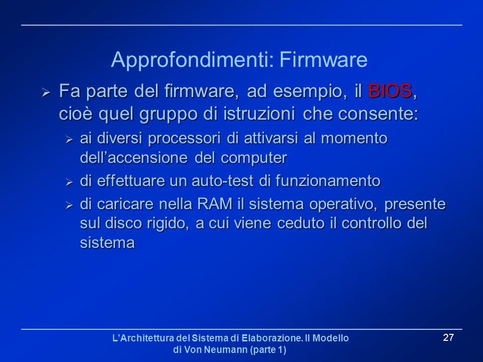 LArchitettura del Sistema di Elaborazione. Il Modello di Von Neumann (parte 1) 27 Approfondimenti: Firmware Fa parte del firmware, ad esempio, il BIOS