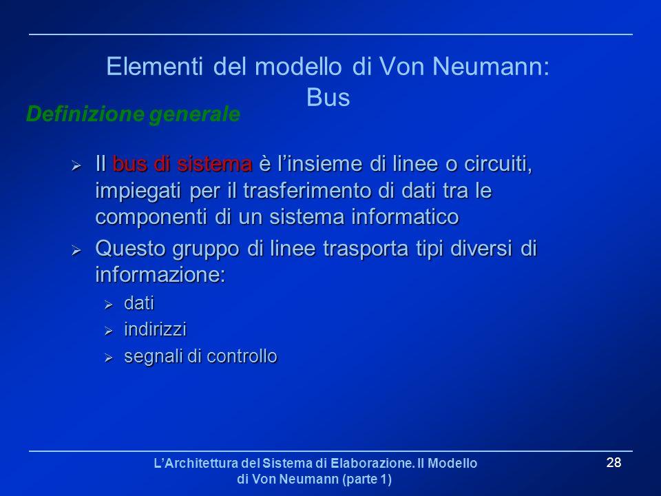 LArchitettura del Sistema di Elaborazione. Il Modello di Von Neumann (parte 1) 28 Elementi del modello di Von Neumann: Bus Il bus di sistema è linsiem