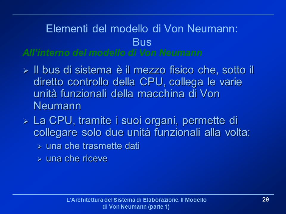 LArchitettura del Sistema di Elaborazione. Il Modello di Von Neumann (parte 1) 29 Elementi del modello di Von Neumann: Bus Il bus di sistema è il mezz