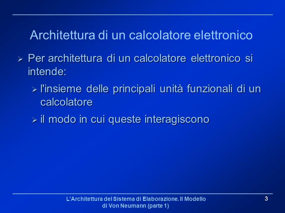 LArchitettura del Sistema di Elaborazione. Il Modello di Von Neumann (parte 1) 3 Architettura di un calcolatore elettronico Per architettura di un cal