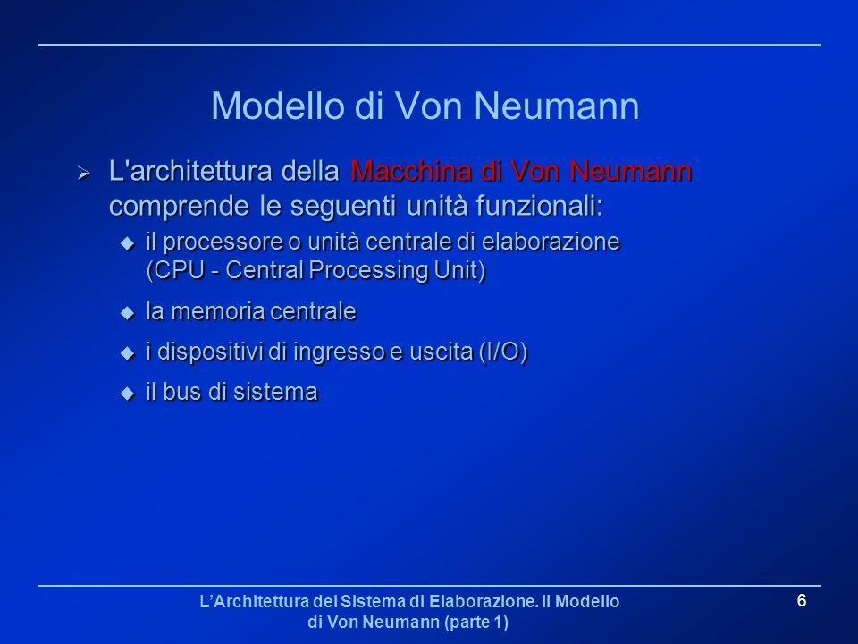 LArchitettura del Sistema di Elaborazione. Il Modello di Von Neumann (parte 1) 6 Modello di Von Neumann L'architettura della Macchina di Von Neumann c