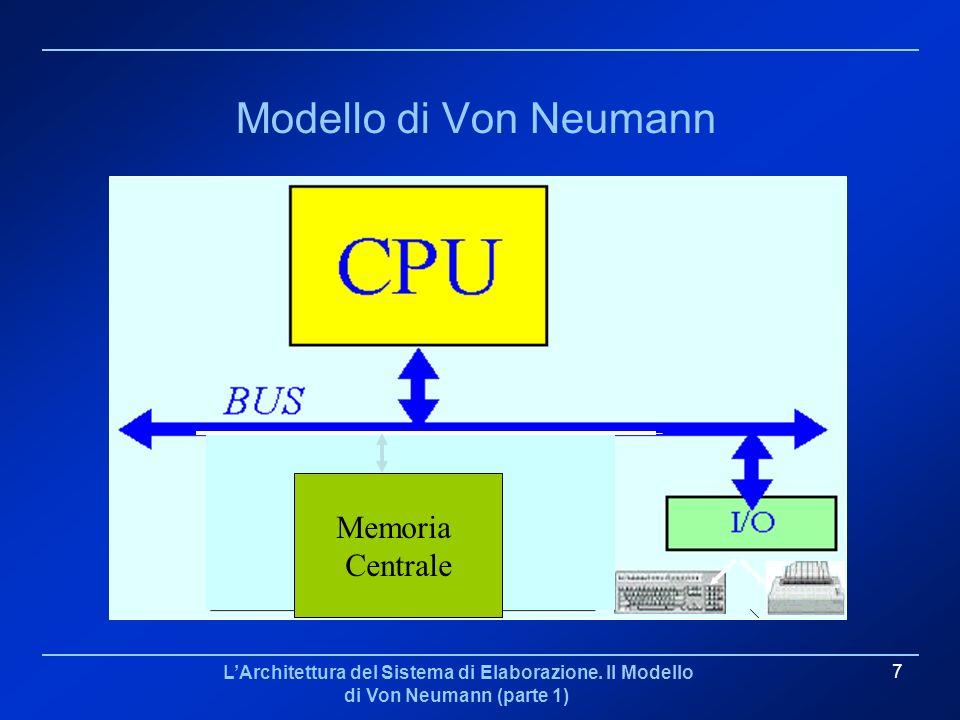 LArchitettura del Sistema di Elaborazione. Il Modello di Von Neumann (parte 1) 7 Modello di Von Neumann Memoria Centrale