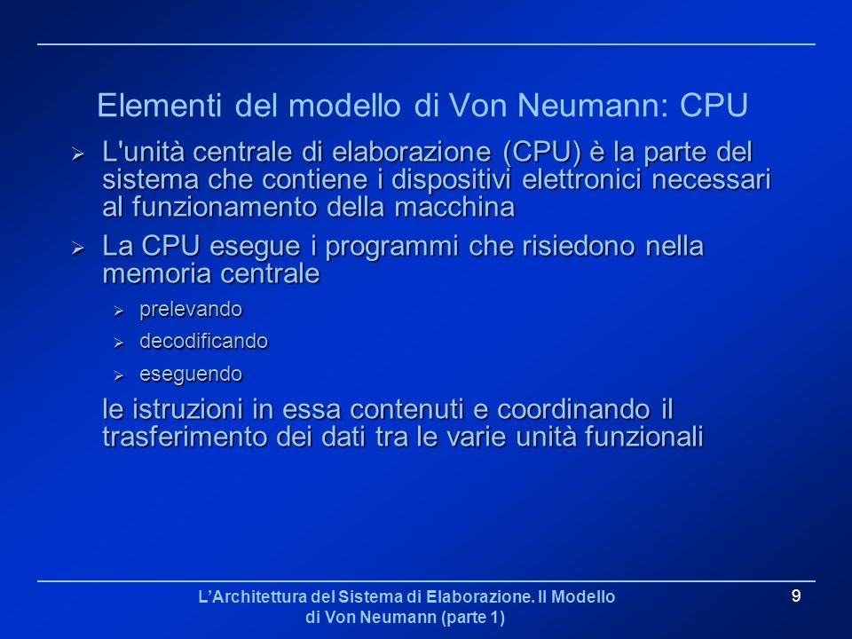 LArchitettura del Sistema di Elaborazione. Il Modello di Von Neumann (parte 1) 9 Elementi del modello di Von Neumann: CPU L'unità centrale di elaboraz