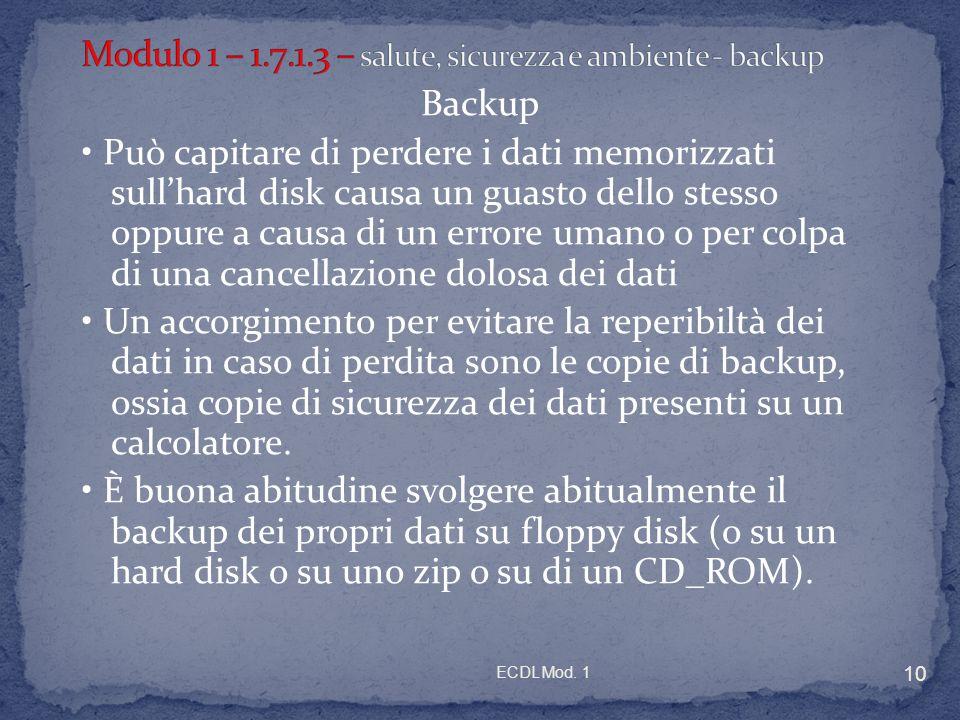 ECDL Mod. 1 10 Backup Può capitare di perdere i dati memorizzati sullhard disk causa un guasto dello stesso oppure a causa di un errore umano o per co