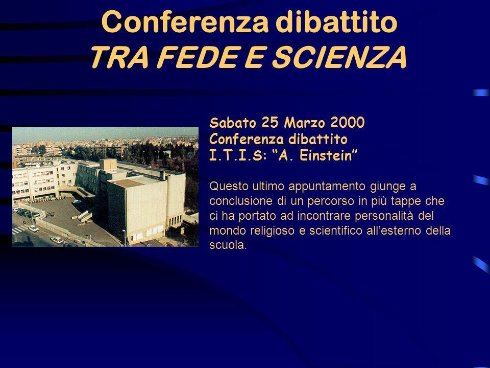 TRA FEDE E SCIENZA Sabato 25 Marzo 2000 Conferenza dibattito I.T.I.S: A. Einstein Questo ultimo appuntamento giunge a conclusione di un percorso in pi