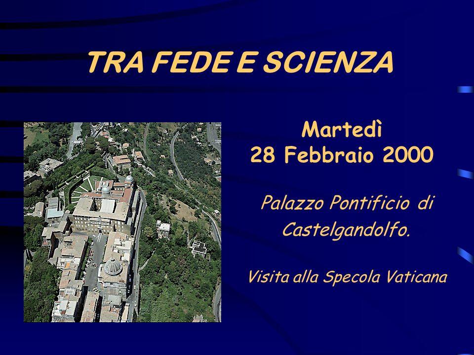 TRA FEDE E SCIENZA Martedì 28 Febbraio 2000 Palazzo Pontificio di Castelgandolfo. Visita alla Specola Vaticana