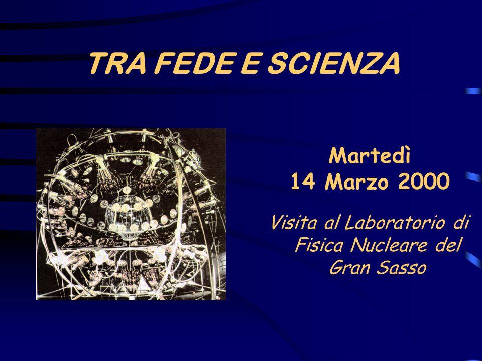 TRA FEDE E SCIENZA Martedì 14 Marzo 2000 Visita al Laboratorio di Fisica Nucleare del Gran Sasso