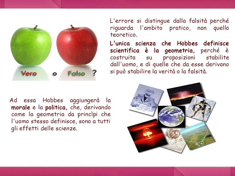 Ad essa Hobbes aggiungerà la morale e la politica, che, derivando come la geometria da princìpi che l uomo stesso definisce, sono a tutti gli effetti delle scienze.