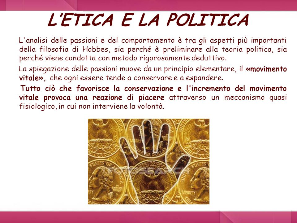 LETICA E LA POLITICA L'analisi delle passioni e del comportamento è tra gli aspetti più importanti della filosofia di Hobbes, sia perché è preliminare