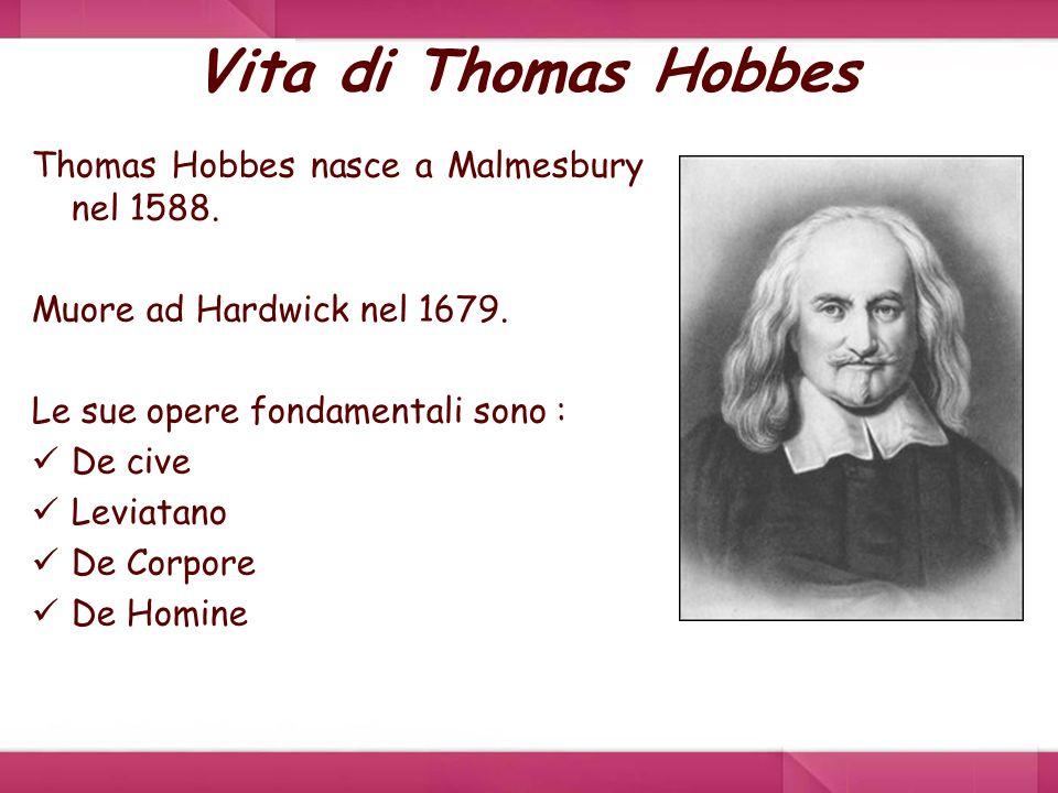 Vita di Thomas Hobbes Thomas Hobbes nasce a Malmesbury nel 1588. Muore ad Hardwick nel 1679. Le sue opere fondamentali sono : De cive Leviatano De Cor