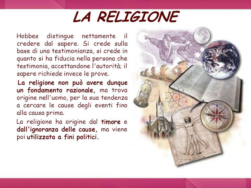 LA RELIGIONE Hobbes distingue nettamente il credere dal sapere. Si crede sulla base di una testimonianza, si crede in quanto si ha fiducia nella perso
