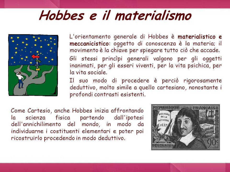 Hobbes e il materialismo L'orientamento generale di Hobbes è materialistico e meccanicistico: oggetto di conoscenza è la materia; il movimento è la ch