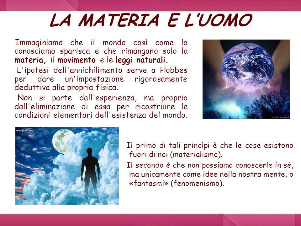 LA MATERIA E LUOMO Immaginiamo che il mondo così come lo conosciamo sparisca e che rimangano solo la materia, il movimento e le leggi naturali. L'ipot