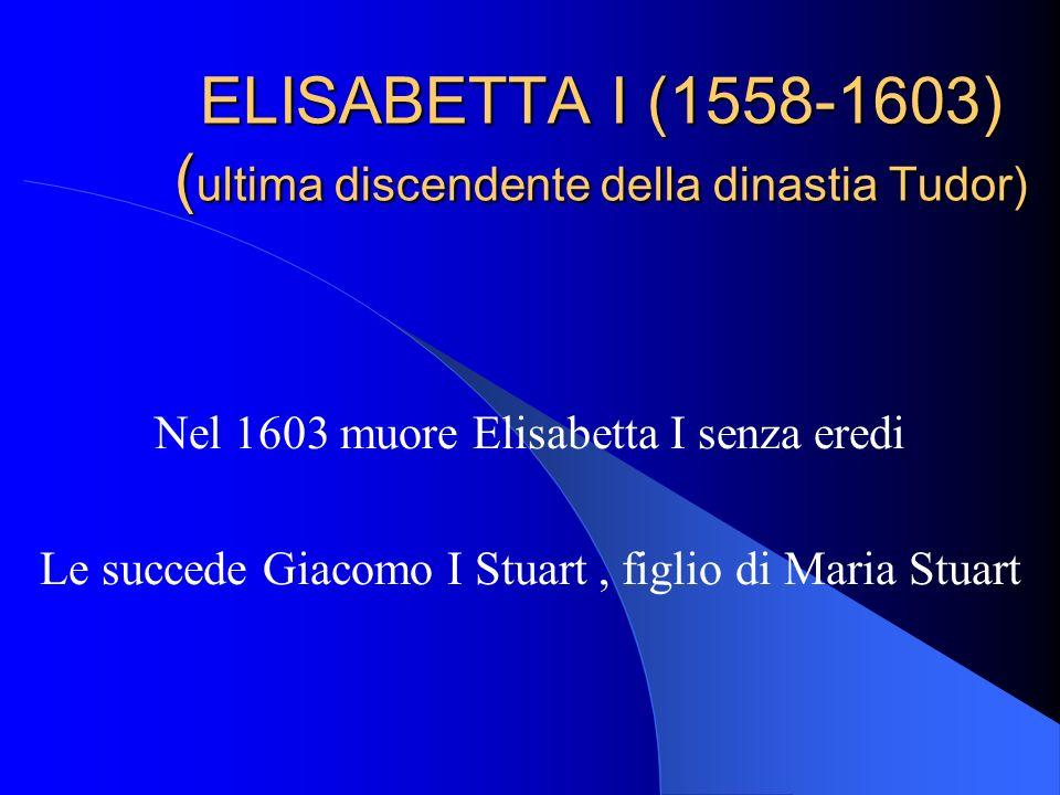ELISABETTA I (1558-1603) ( ultima discendente della dinastia Tudor) Nel 1603 muore Elisabetta I senza eredi Le succede Giacomo I Stuart, figlio di Maria Stuart