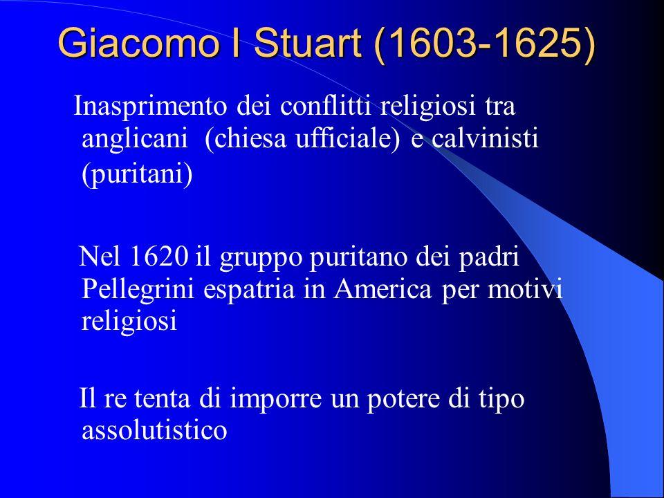 Giacomo I Stuart (1603-1625) Inasprimento dei conflitti religiosi tra anglicani (chiesa ufficiale) e calvinisti (puritani) Nel 1620 il gruppo puritano dei padri Pellegrini espatria in America per motivi religiosi Il re tenta di imporre un potere di tipo assolutistico