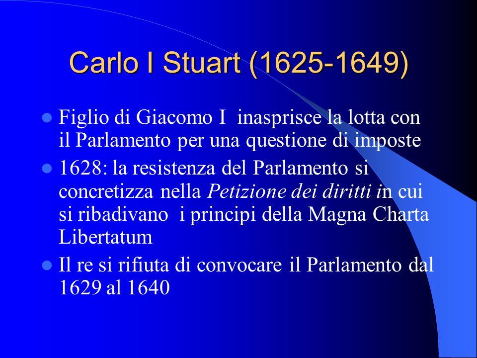 Carlo I Stuart (1625-1649) Figlio di Giacomo I inasprisce la lotta con il Parlamento per una questione di imposte 1628: la resistenza del Parlamento si concretizza nella Petizione dei diritti in cui si ribadivano i principi della Magna Charta Libertatum Il re si rifiuta di convocare il Parlamento dal 1629 al 1640