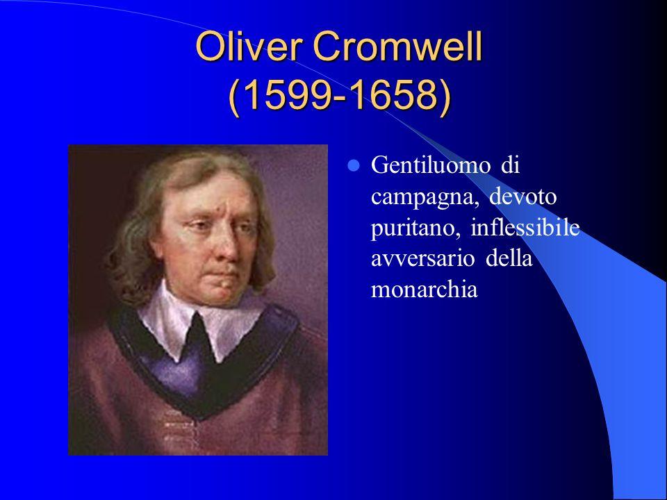 Oliver Cromwell (1599-1658) Gentiluomo di campagna, devoto puritano, inflessibile avversario della monarchia