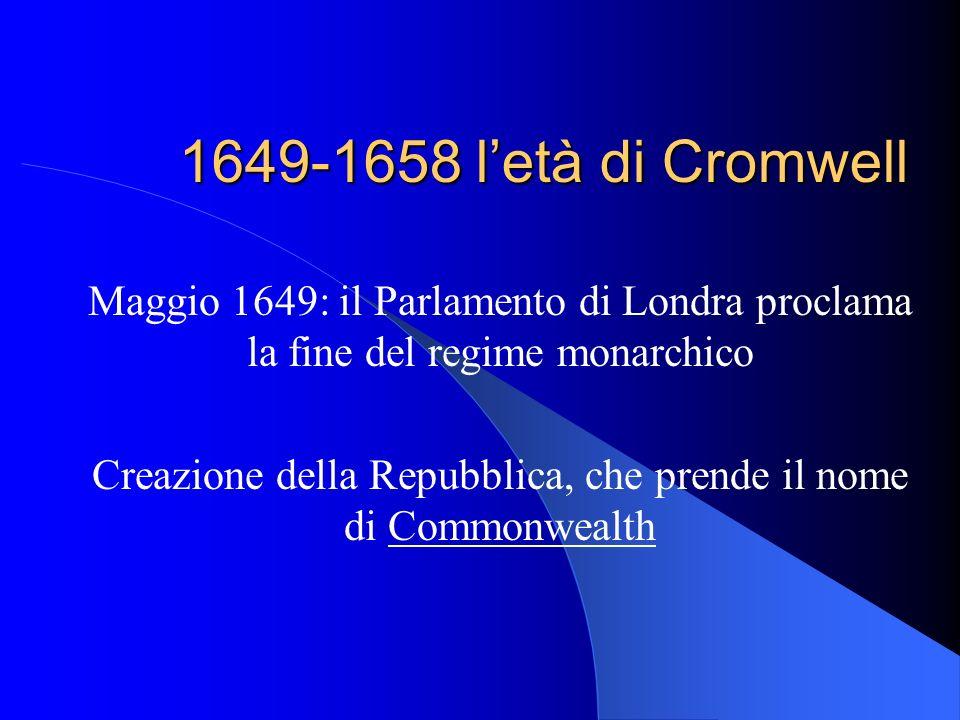 1649-1658 letà di Cromwell Maggio 1649: il Parlamento di Londra proclama la fine del regime monarchico Creazione della Repubblica, che prende il nome di Commonwealth