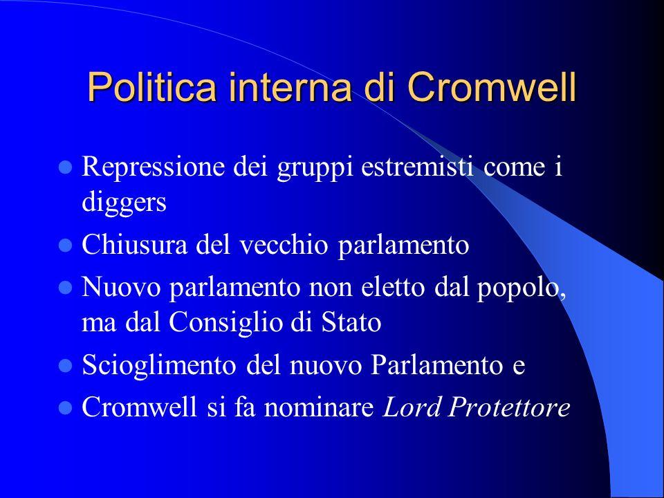 Politica interna di Cromwell Repressione dei gruppi estremisti come i diggers Chiusura del vecchio parlamento Nuovo parlamento non eletto dal popolo, ma dal Consiglio di Stato Scioglimento del nuovo Parlamento e Cromwell si fa nominare Lord Protettore