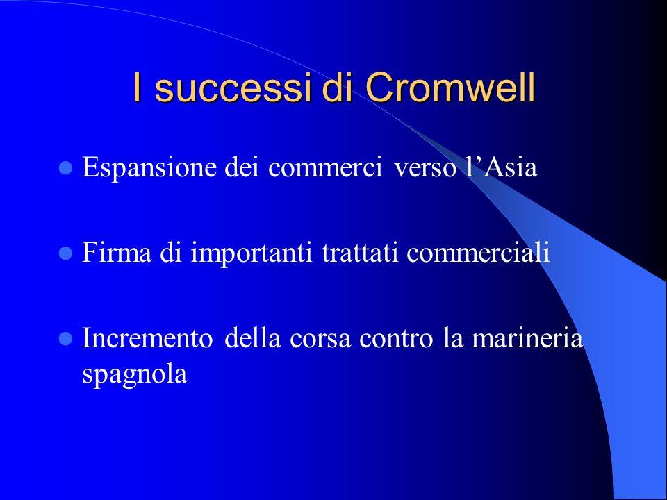 I successi di Cromwell Espansione dei commerci verso lAsia Firma di importanti trattati commerciali Incremento della corsa contro la marineria spagnola