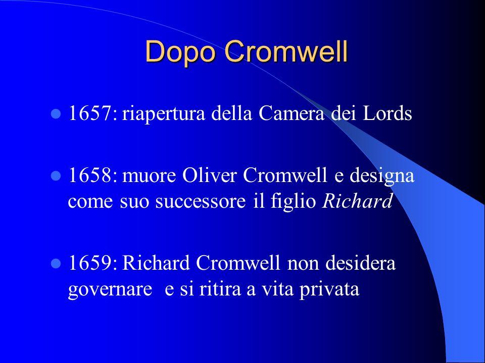 Dopo Cromwell 1657: riapertura della Camera dei Lords 1658: muore Oliver Cromwell e designa come suo successore il figlio Richard 1659: Richard Cromwell non desidera governare e si ritira a vita privata