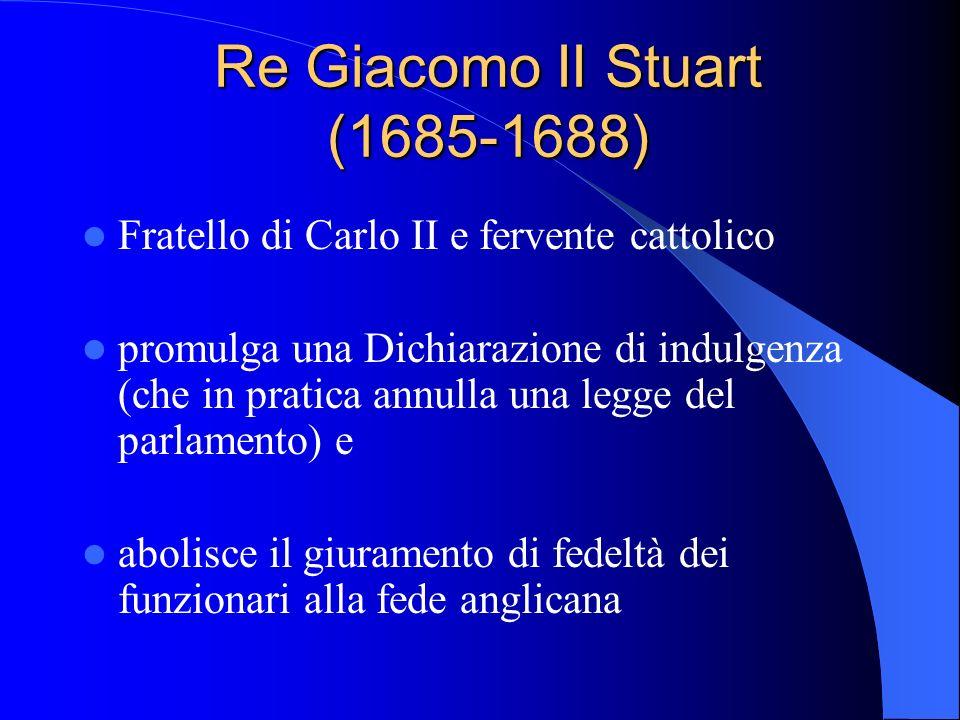 Re Giacomo II Stuart (1685-1688) Fratello di Carlo II e fervente cattolico promulga una Dichiarazione di indulgenza (che in pratica annulla una legge del parlamento) e abolisce il giuramento di fedeltà dei funzionari alla fede anglicana