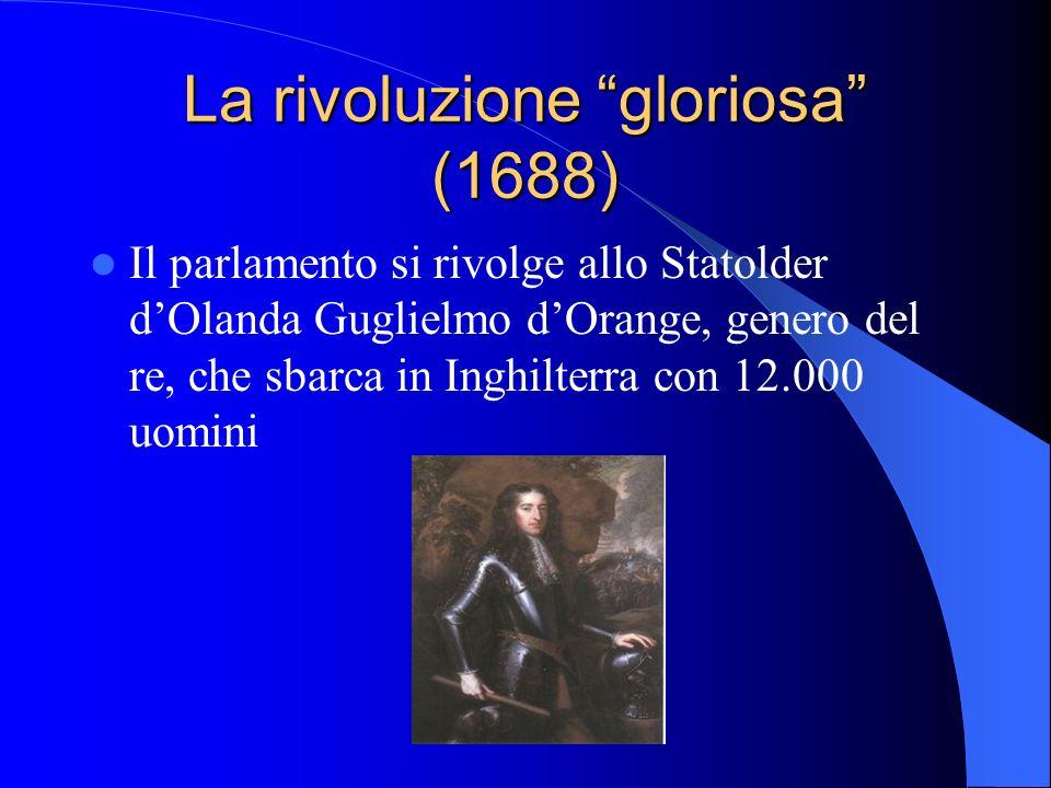 La rivoluzione gloriosa (1688) Il parlamento si rivolge allo Statolder dOlanda Guglielmo dOrange, genero del re, che sbarca in Inghilterra con 12.000 uomini