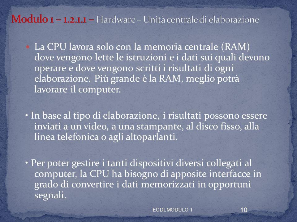 ECDL MODULO 1 10 La CPU lavora solo con la memoria centrale (RAM) dove vengono lette le istruzioni e i dati sui quali devono operare e dove vengono sc