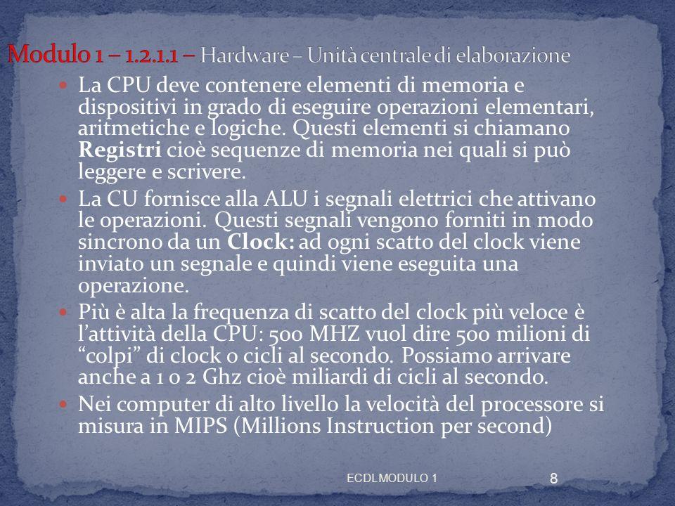ECDL MODULO 1 8 La CPU deve contenere elementi di memoria e dispositivi in grado di eseguire operazioni elementari, aritmetiche e logiche. Questi elem