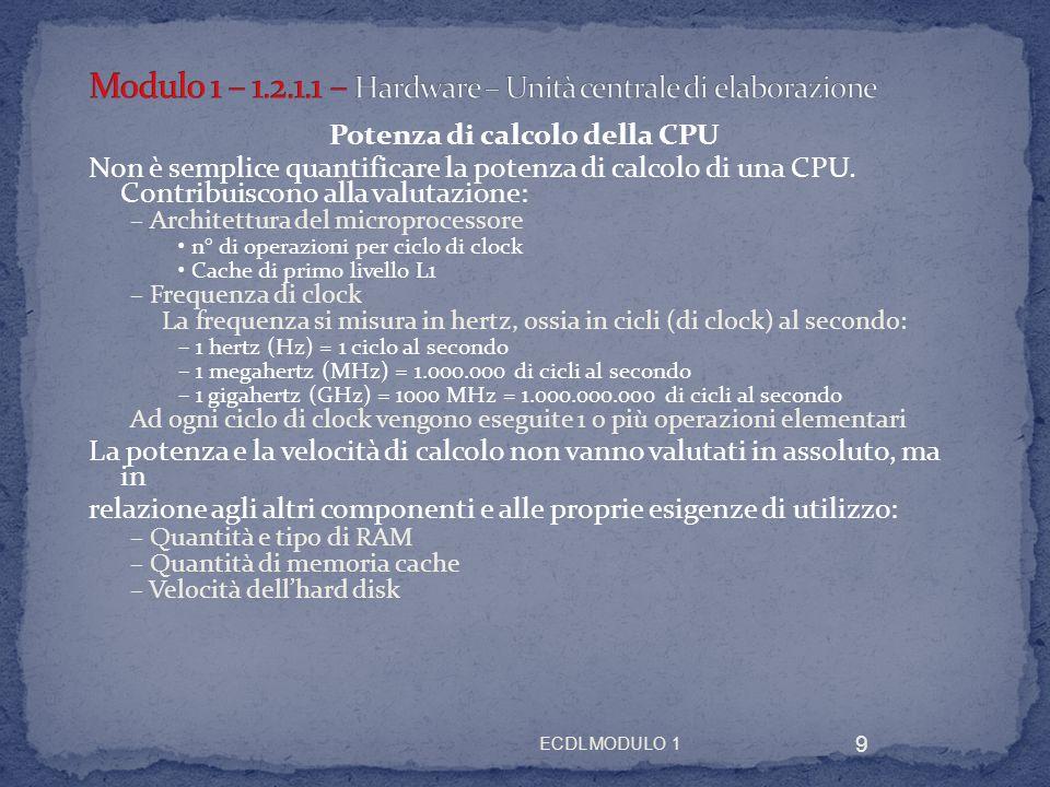 ECDL MODULO 1 9 Potenza di calcolo della CPU Non è semplice quantificare la potenza di calcolo di una CPU. Contribuiscono alla valutazione: – Architet