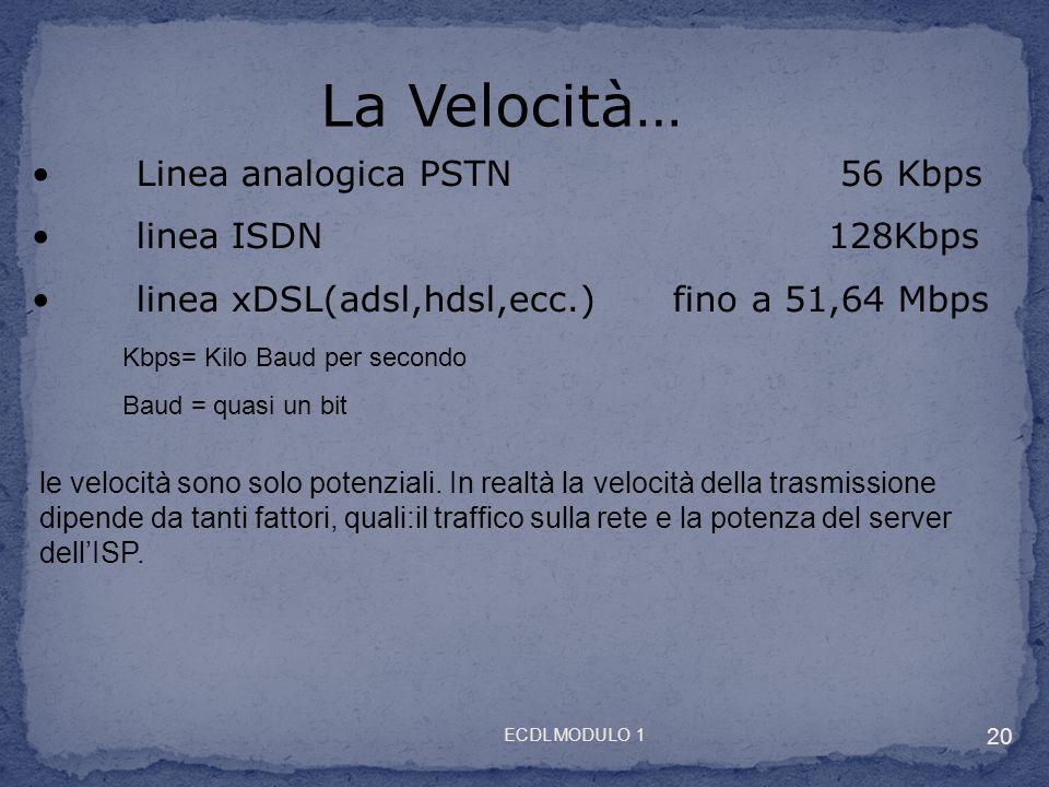 Linea analogica PSTN 56 Kbps linea ISDN 128Kbps linea xDSL(adsl,hdsl,ecc.) fino a 51,64 Mbps Kbps= Kilo Baud per secondo Baud = quasi un bit La Veloci