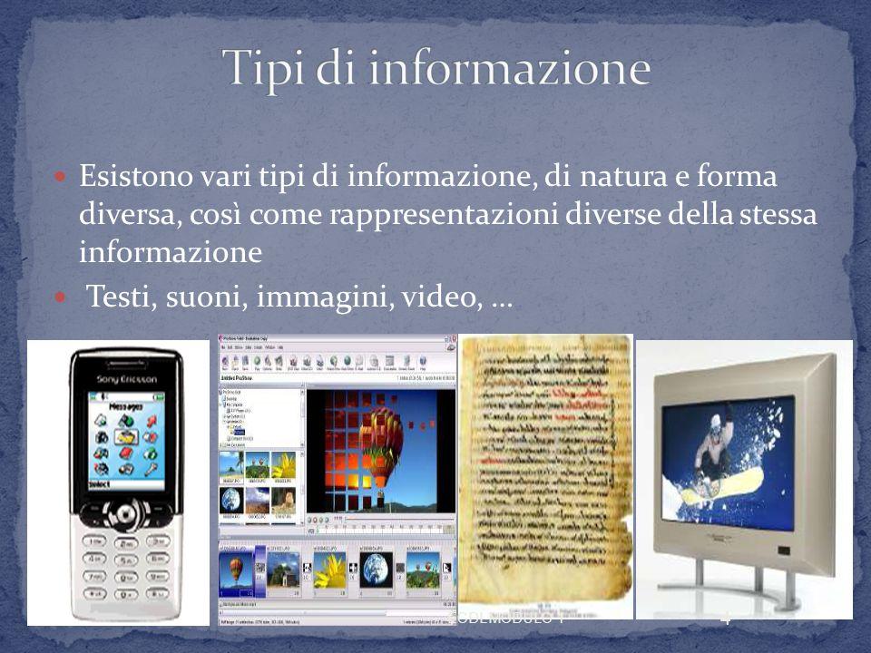 Esistono vari tipi di informazione, di natura e forma diversa, così come rappresentazioni diverse della stessa informazione Testi, suoni, immagini, video, … 4 ECDL MODULO 1