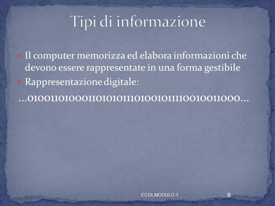 Il computer memorizza ed elabora informazioni che devono essere rappresentate in una forma gestibile Rappresentazione digitale: …01001101000110101011101001011110010011000… 6 ECDL MODULO 1