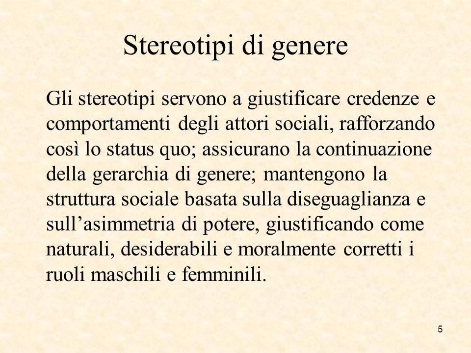 Stereotipi di genere Gli stereotipi servono a giustificare credenze e comportamenti degli attori sociali, rafforzando così lo status quo; assicurano l