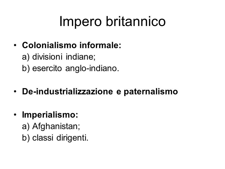 Impero britannico Colonialismo informale: a) divisioni indiane; b) esercito anglo-indiano. De-industrializzazione e paternalismo Imperialismo: a) Afgh
