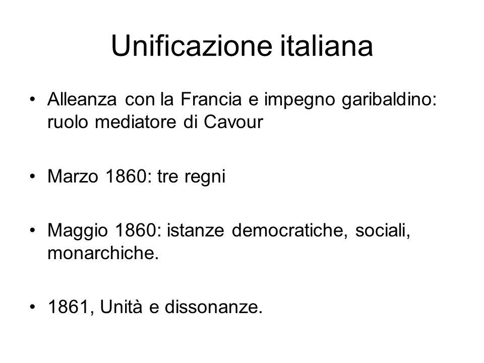Unificazione italiana Alleanza con la Francia e impegno garibaldino: ruolo mediatore di Cavour Marzo 1860: tre regni Maggio 1860: istanze democratiche