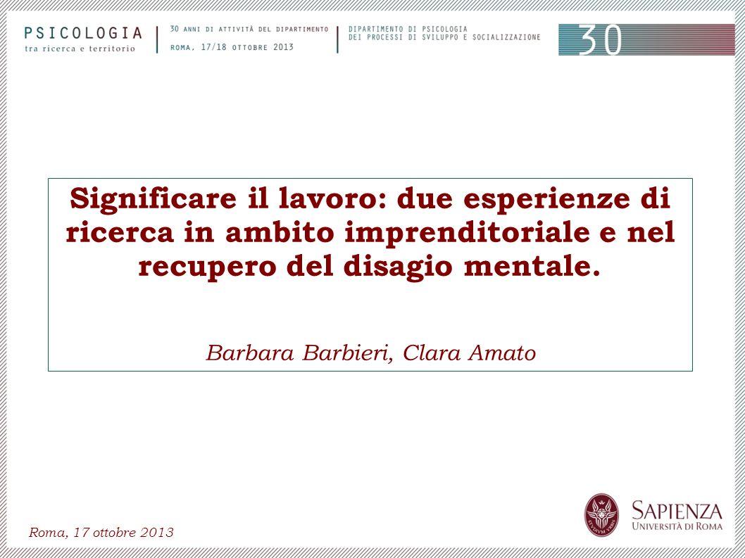 Significare il lavoro: due esperienze di ricerca in ambito imprenditoriale e nel recupero del disagio mentale. Barbara Barbieri, Clara Amato Roma, 17