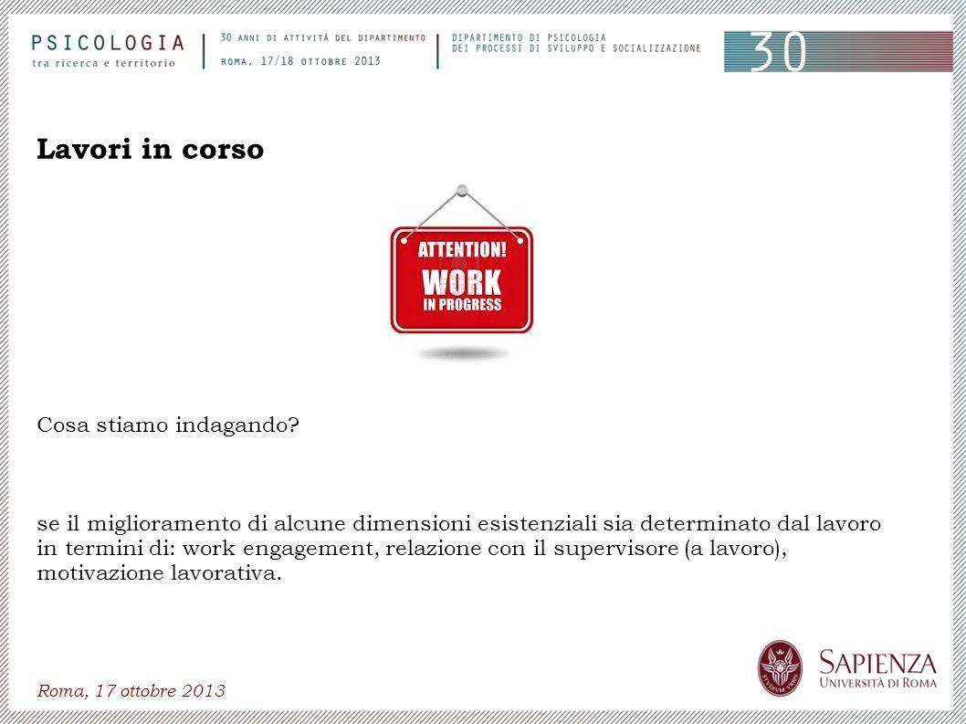 Roma, 17 ottobre 2013 Lavori in corso Cosa stiamo indagando? se il miglioramento di alcune dimensioni esistenziali sia determinato dal lavoro in termi