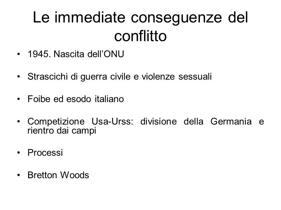 Le immediate conseguenze del conflitto 1945. Nascita dellONU Strascichi di guerra civile e violenze sessuali Foibe ed esodo italiano Competizione Usa-