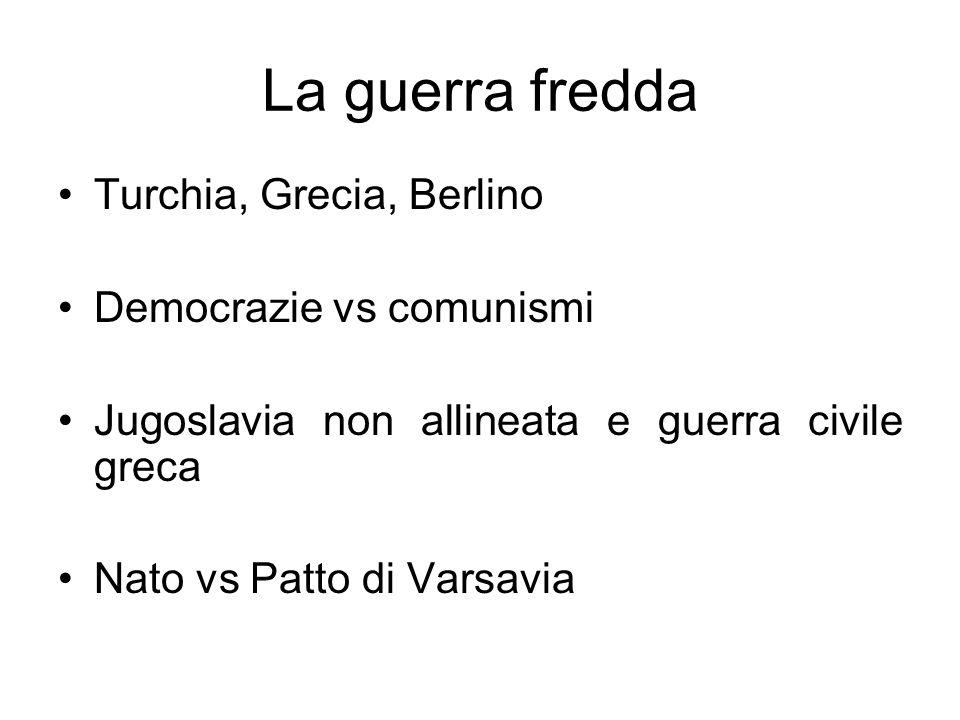 La guerra fredda Turchia, Grecia, Berlino Democrazie vs comunismi Jugoslavia non allineata e guerra civile greca Nato vs Patto di Varsavia