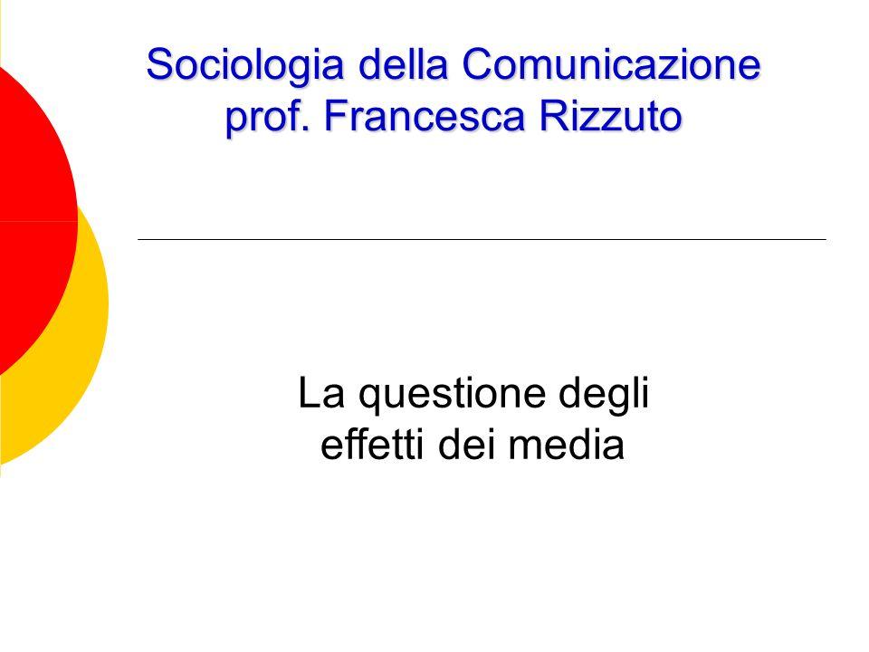 Sociologia della Comunicazione prof. Francesca Rizzuto La questione degli effetti dei media