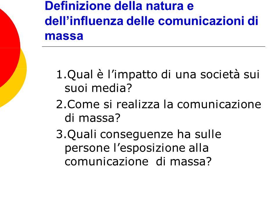 Definizione della natura e dellinfluenza delle comunicazioni di massa 1.Qual è limpatto di una società sui suoi media? 2.Come si realizza la comunicaz
