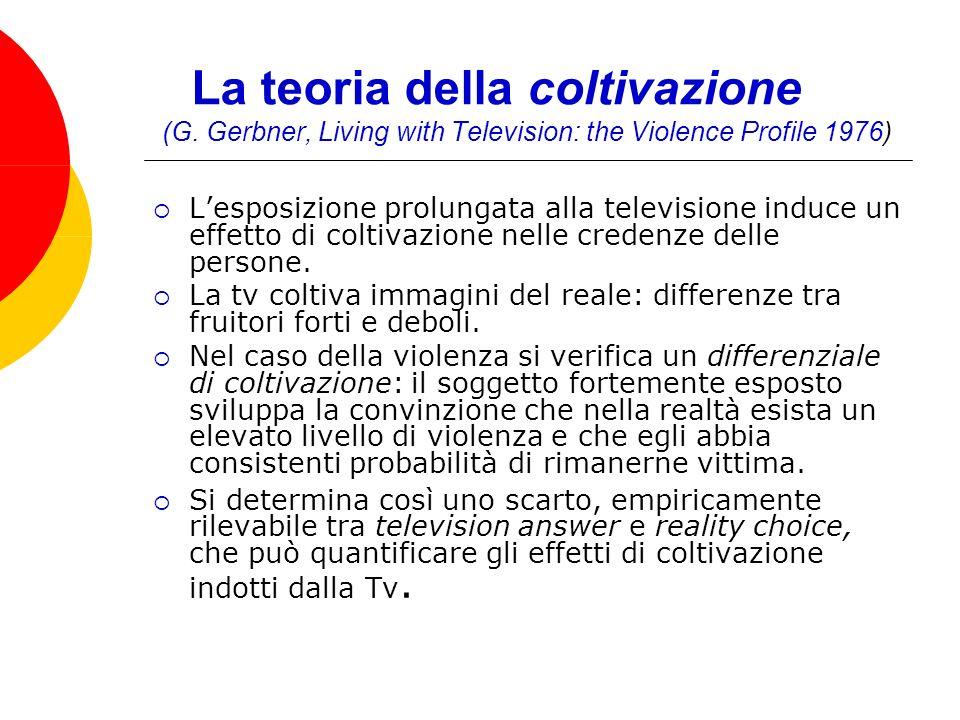 La teoria della coltivazione (G. Gerbner, Living with Television: the Violence Profile 1976) Lesposizione prolungata alla televisione induce un effett