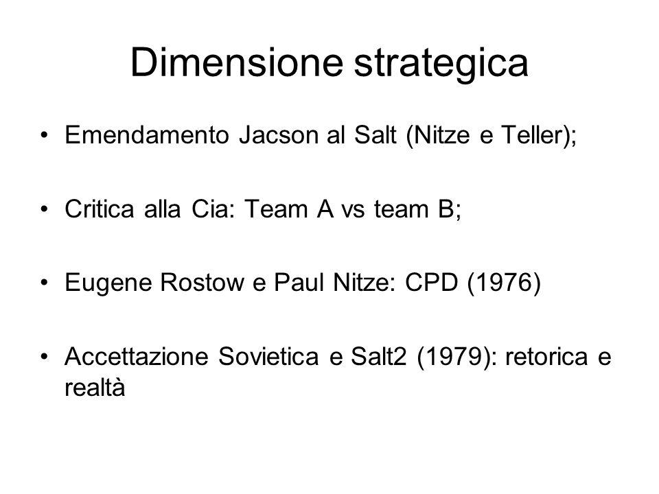 Dimensione strategica Emendamento Jacson al Salt (Nitze e Teller); Critica alla Cia: Team A vs team B; Eugene Rostow e Paul Nitze: CPD (1976) Accettazione Sovietica e Salt2 (1979): retorica e realtà